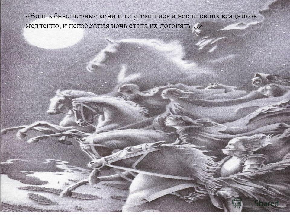 « Волшебные черные кони и те утомились и несли своих всадников медленно, и неизбежная ночь стала их догонять …»