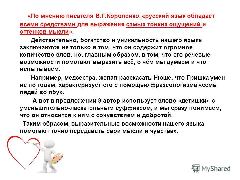 «По мнению писателя В.Г.Короленко, «русский язык обладает всеми средствами для выражения самых тонких ощущений и оттенков мысли». Действительно, богатство и уникальность нашего языка заключаются не только в том, что он содержит огромное количество сл