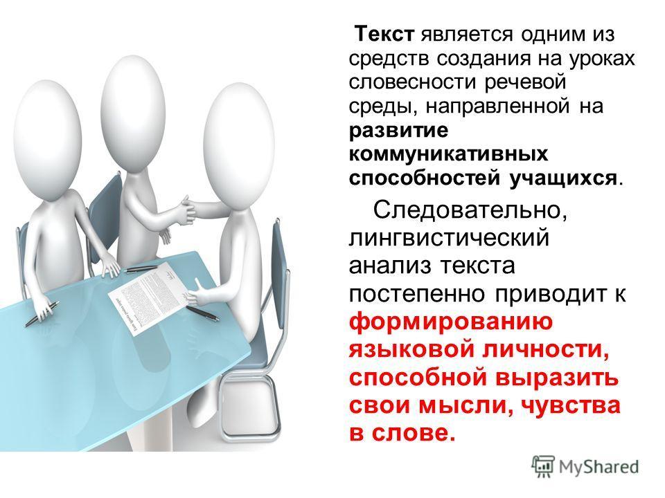 Текст является одним из средств создания на уроках словесности речевой среды, направленной на развитие коммуникативных способностей учащихся. Следовательно, лингвистический анализ текста постепенно приводит к формированию языковой личности, способной