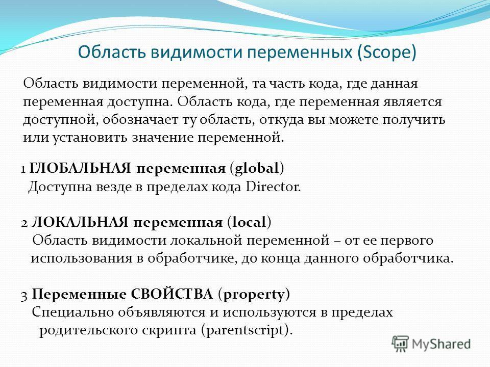 Область видимости переменных (Scope) 1 ГЛОБАЛЬНАЯ переменная (global) Доступна везде в пределах кода Director. 2 ЛОКАЛЬНАЯ переменная (local) Область видимости локальной переменной – от ее первого использования в обработчике, до конца данного обработ