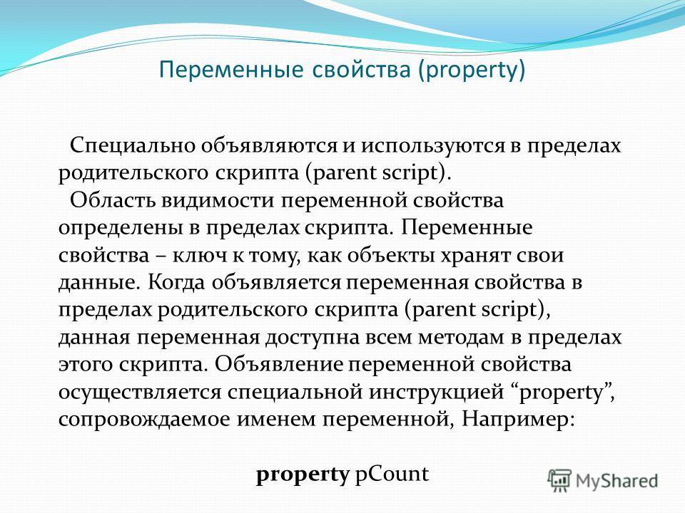 Переменные свойства (property) Специально объявляются и используются в пределах родительского скрипта (parent script). Область видимости переменной свойства определены в пределах скрипта. Переменные свойства – ключ к тому, как объекты хранят свои дан