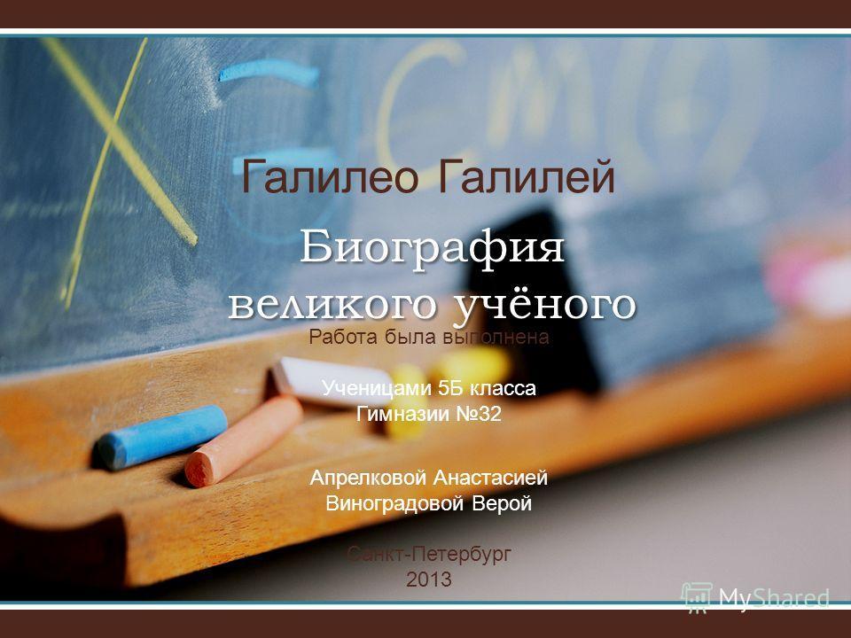 Биография великого учёного Галилео Галилей Работа была выполнена Ученицами 5Б класса Гимназии 32 Апрелковой Анастасией Виноградовой Верой Санкт-Петербург 2013
