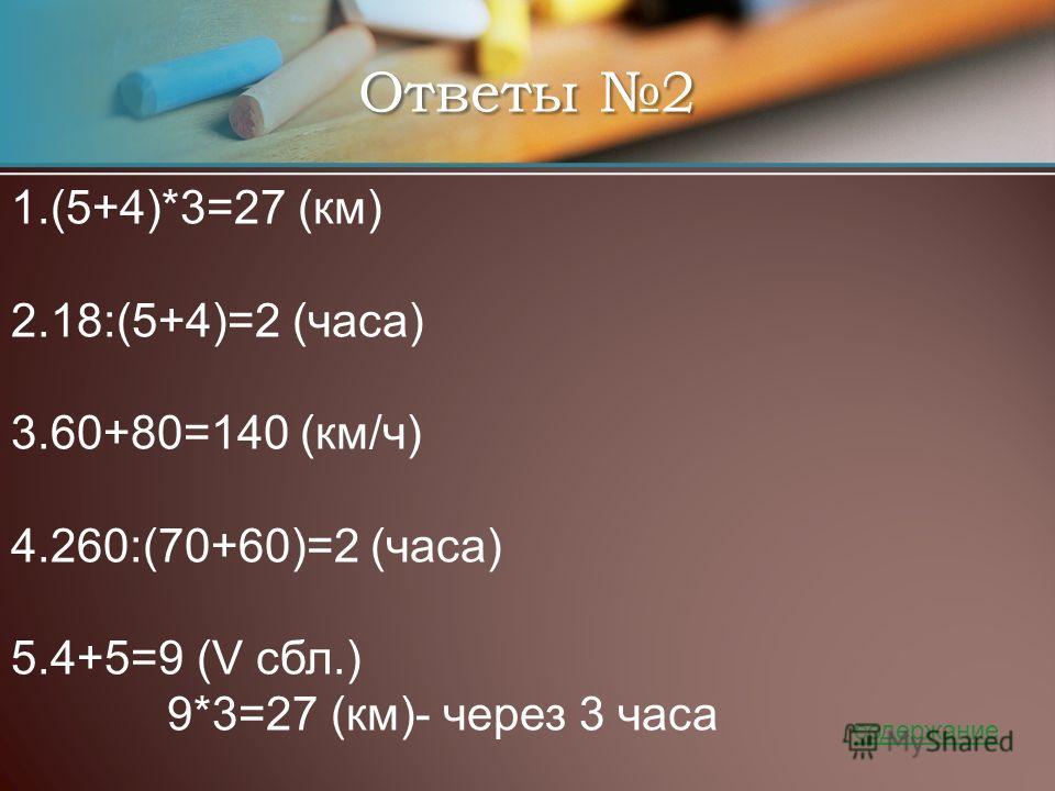 Ответы 2 1. (5+4)*3=27 (км) 2. 18:(5+4)=2 (часа) 3. 60+80=140 (км/ч) 4. 260:(70+60)=2 (часа) 5. 4+5=9 (V сбл.) 9*3=27 (км)- через 3 часа содержание