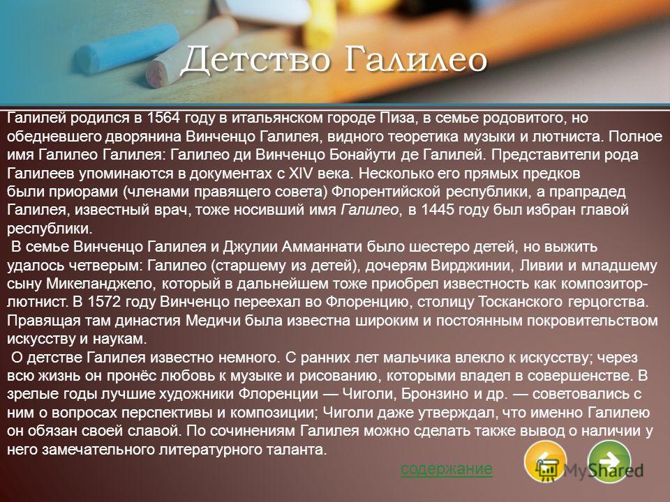 Детство Галилео Галилей родился в 1564 году в итальянском городе Пиза, в семье родовитого, но обедневшего дворянина Винченцо Галилея, видного теоретика музыки и лютниста. Полное имя Галилео Галилея: Галилео ди Винченцо Бонайути де Галилей. Представит