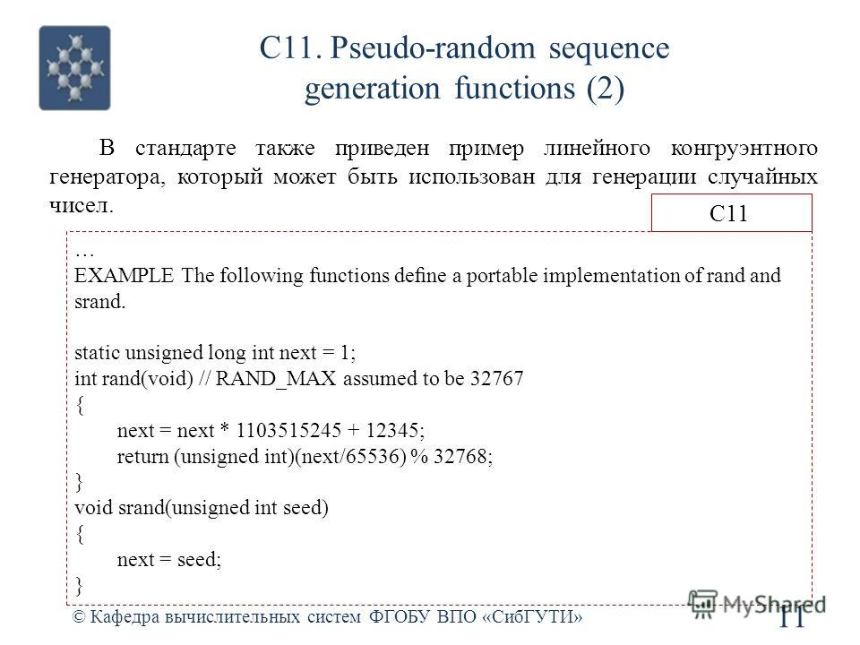 С11. Pseudo-random sequence generation functions (2) © Кафедра вычислительных систем ФГОБУ ВПО «СибГУТИ» 11 … EXAMPLE The following functions dene a portable implementation of rand and srand. static unsigned long int next = 1; int rand(void) // RAND_