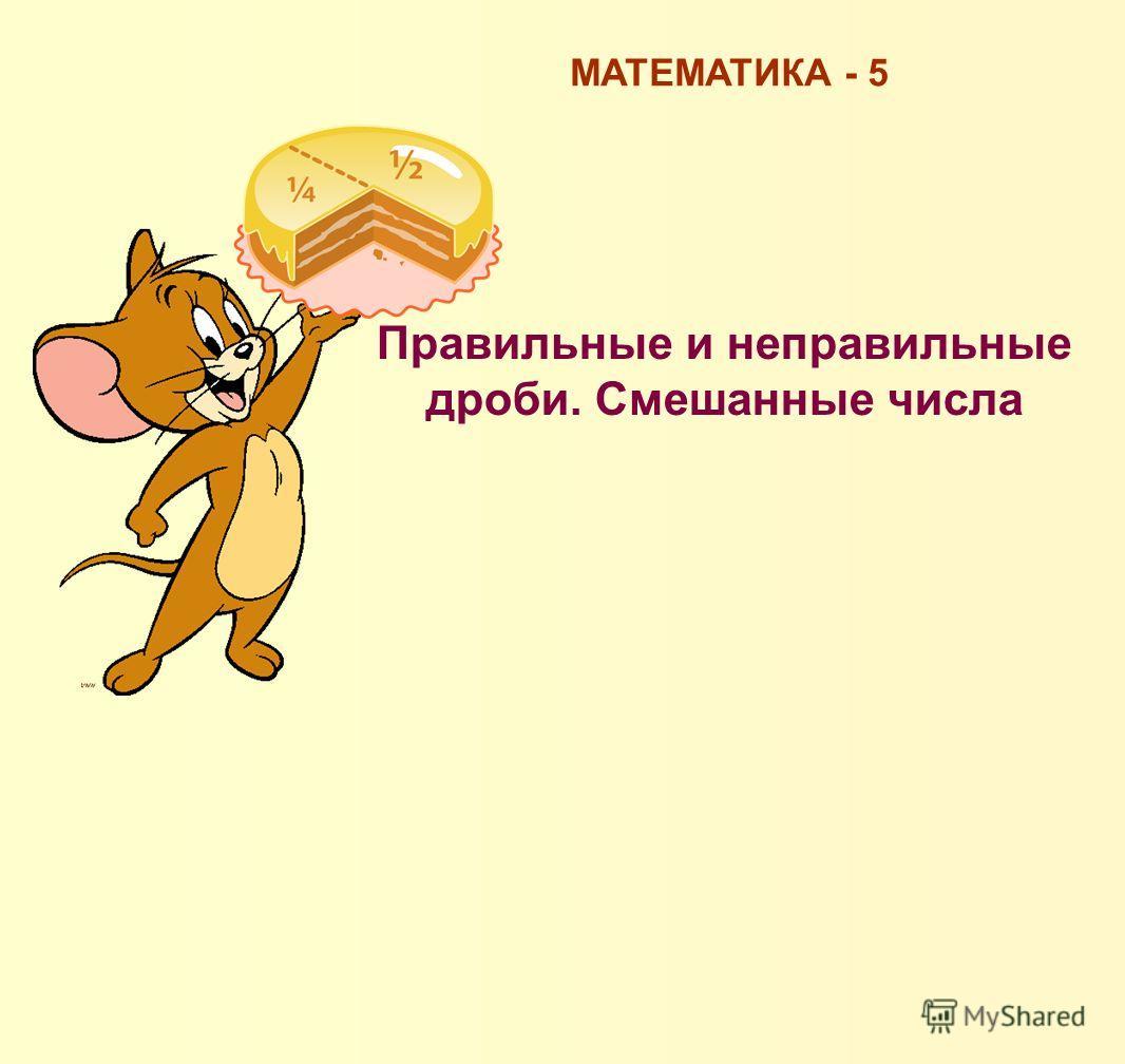 Правильные и неправильные дроби. Смешанные числа МАТЕМАТИКА - 5