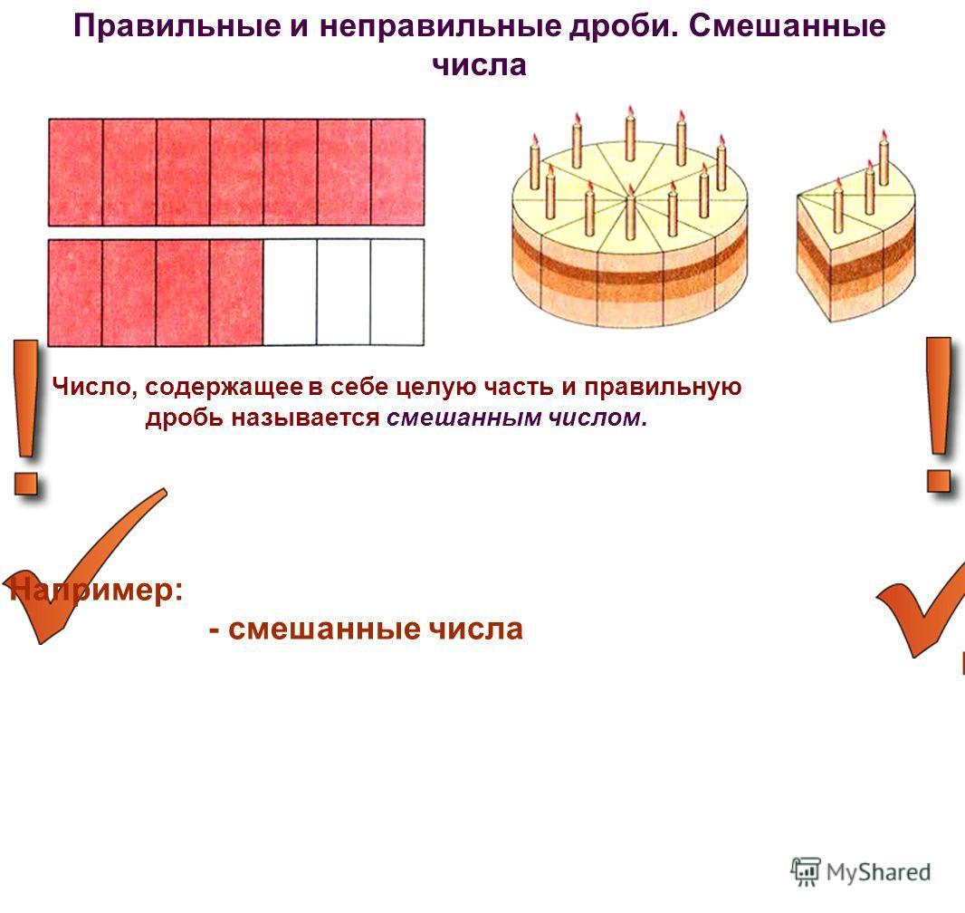 Число, содержащее в себе целую часть и правильную дробь называется смешанным числом. Например: - правильные - неправильные Правильные и неправильные дроби. Смешанные числа Дробь, у которой числитель меньше знаменателя, называют правильной. Дробь, у к