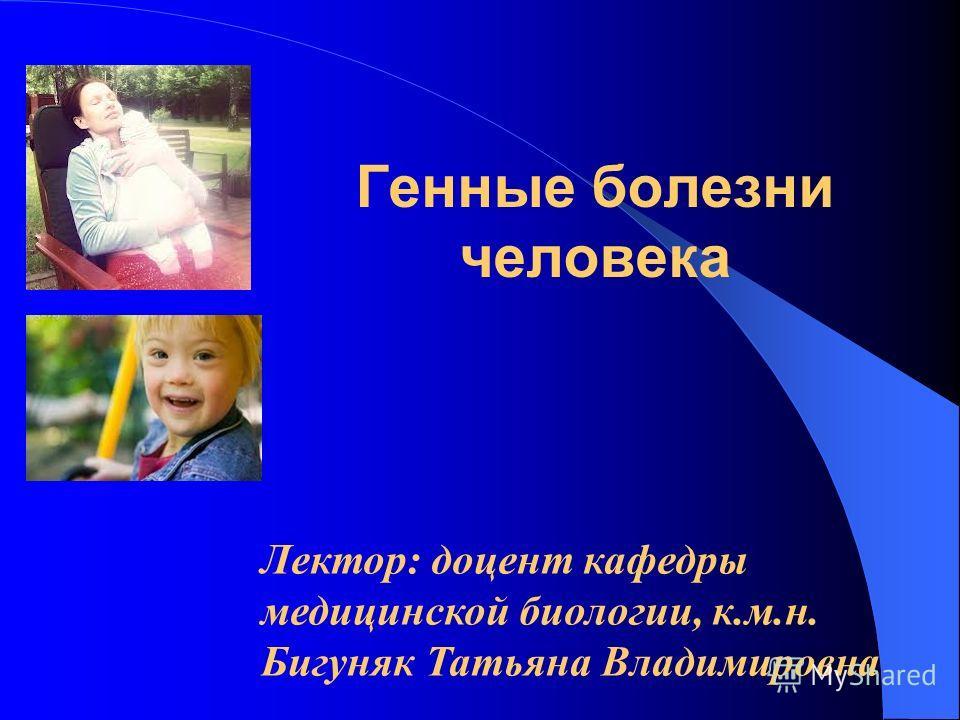 Лектор: доцент кафедры медицинской биологии, к.м.н. Бигуняк Татьяна Владимировна Генные болезни человека