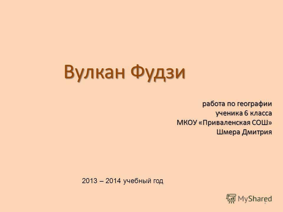 Вулкан Фудзи работа по географии ученика 6 класса МКОУ «Приваленская СОШ» Шмера Дмитрия 2013 – 2014 учебный год 1