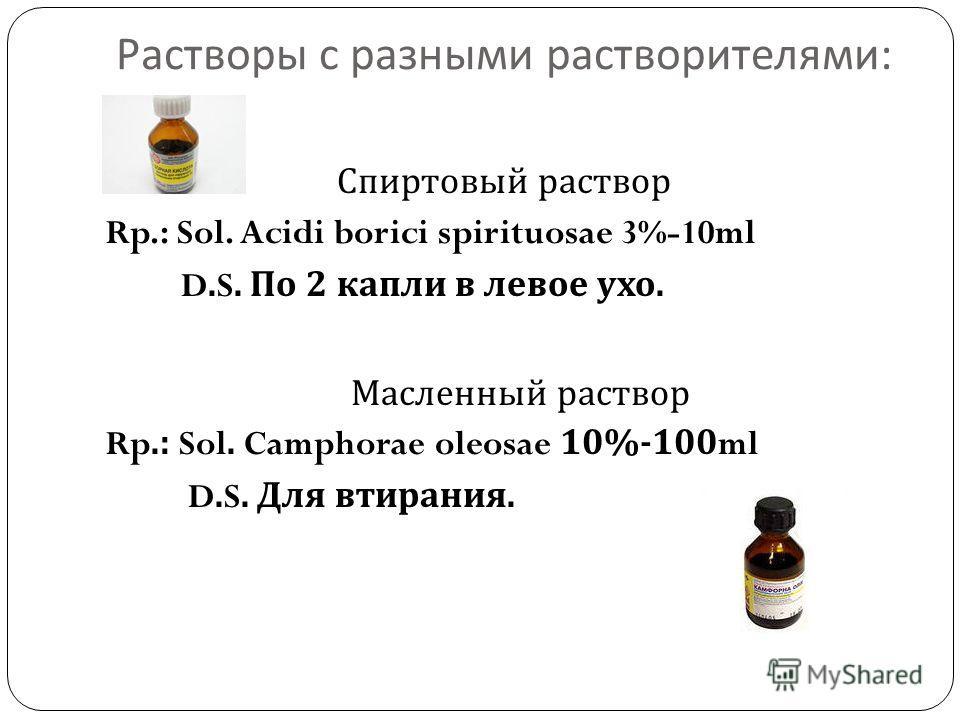 Растворы с разными растворителями : Спиртовый раствор Rp.: Sol. Acidi borici spirituosae 3%-10ml D.S. По 2 капли в левое ухо. Масленный раствор Rp.: Sol. Camphorae oleosae 10%-100ml D.S. Для втирания.