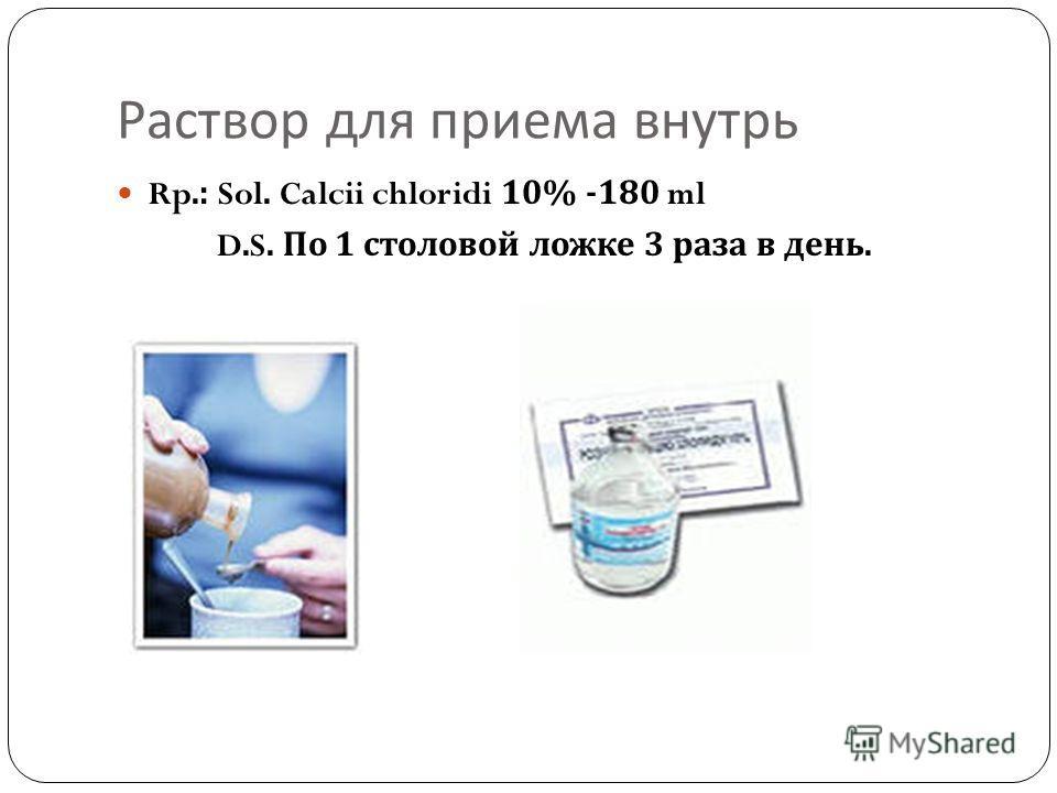 Раствор для приема внутрь Rp.: Sol. Calcii chloridi 10% -180 ml D.S. По 1 столовой ложке 3 раза в день.