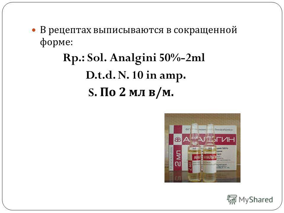 В рецептах выписываются в сокращенной форме : Rp.: Sol. Analgini 50%-2ml D.t.d. N. 10 in amp. S. По 2 мл в / м.