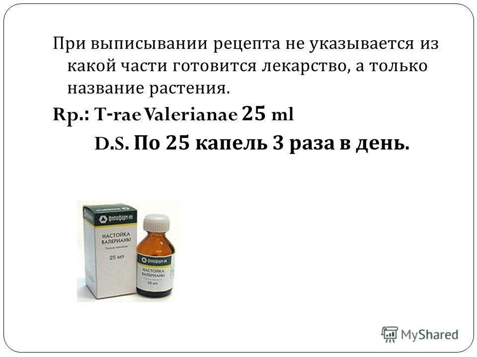 При выписывании рецепта не указывается из какой части готовится лекарство, а только название растения. Rp.: T-rae Valerianae 25 ml D.S. По 25 капель 3 раза в день.