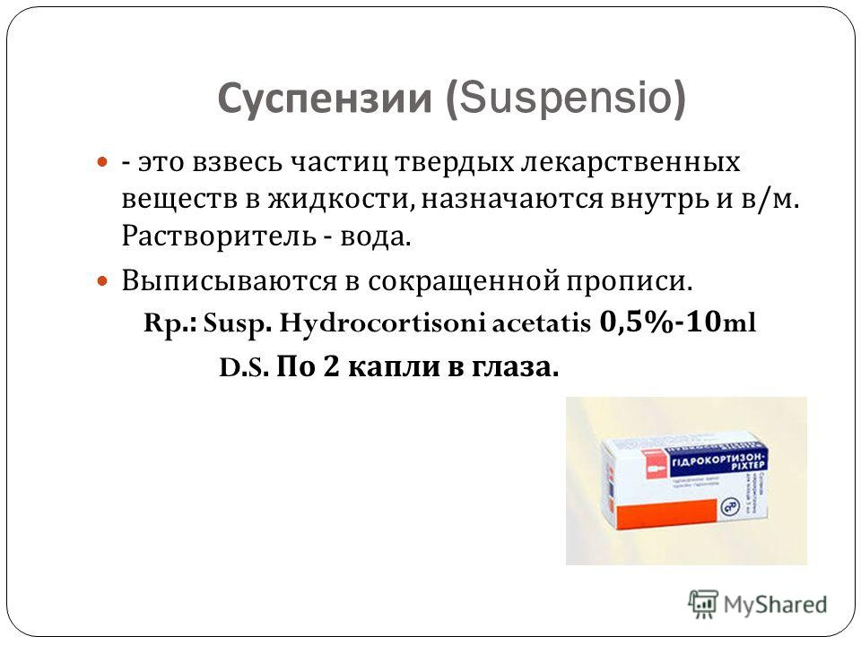 Суспензии (Suspensio) - это взвесь частиц твердых лекарственных веществ в жидкости, назначаются внутрь и в / м. Растворитель - вода. Выписываются в сокращенной прописи. Rp.: Susp. Hydrocortisoni acetatis 0,5%-10ml D.S. По 2 капли в глаза.