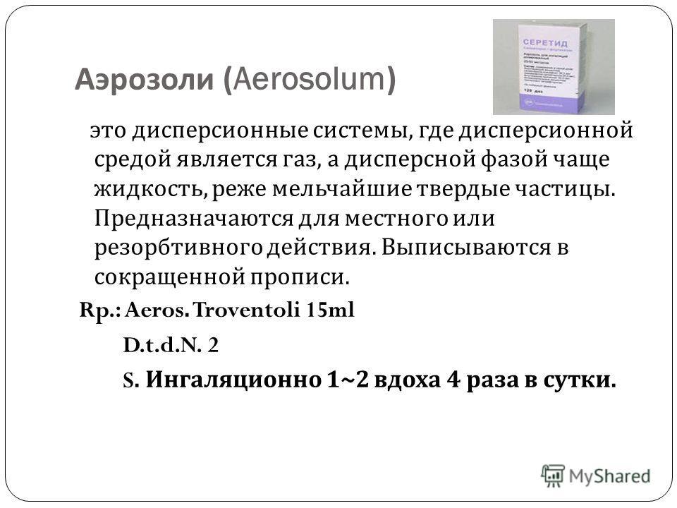 Аэрозоли (Aerosolum) это дисперсионные системы, где дисперсионной средой является газ, а дисперсной фазой чаще жидкость, реже мельчайшие твердые частицы. Предназначаются для местного или резорбтивного действия. Выписываются в сокращенной прописи. Rp.