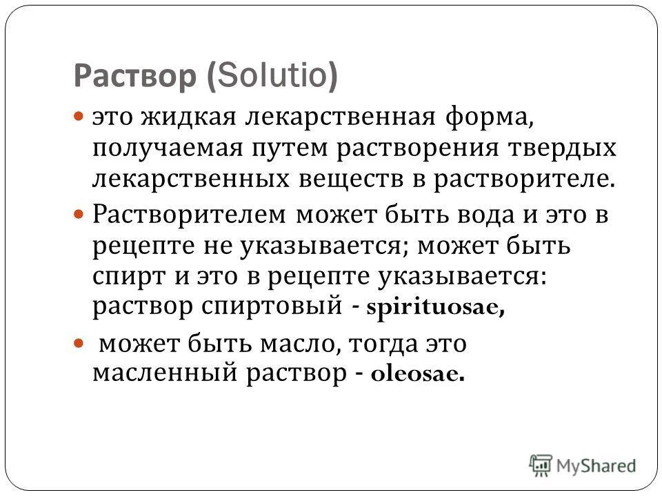 Раствор (Solutio) это жидкая лекарственная форма, получаемая путем растворения твердых лекарственных веществ в растворителе. Растворителем может быть вода и это в рецепте не указывается ; может быть спирт и это в рецепте указывается : раствор спиртов