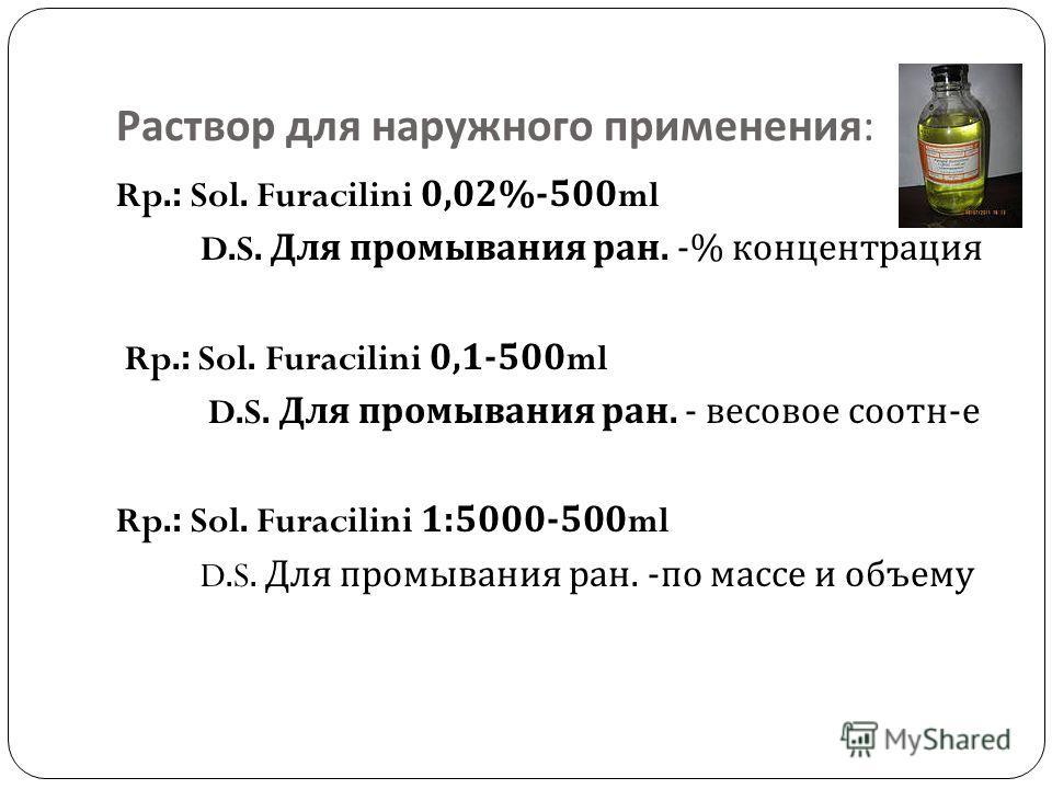 Раствор для наружного применения : Rp.: Sol. Furacilini 0,02%-500ml D.S. Для промывания ран. -% концентрация Rp.: Sol. Furacilini 0,1-500ml D.S. Для промывания ран. - весовое соотн - е Rp.: Sol. Furacilini 1:5000-500ml D.S. Для промывания ран. - по м