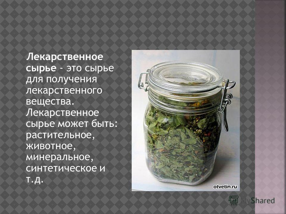 Лекарственное сырье - это сырье для получения лекарственного вещества. Лекарственное сырье может быть: растительное, животное, минеральное, синтетическое и т.д.