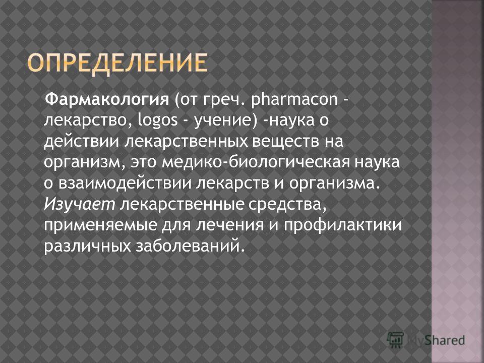 Фармакология (от греч. pharmacon - лекарство, logos - учение) -наука о действии лекарственных веществ на организм, это медико-биологическая наука о взаимодействии лекарств и организма. Изучает лекарственные средства, применяемые для лечения и профила