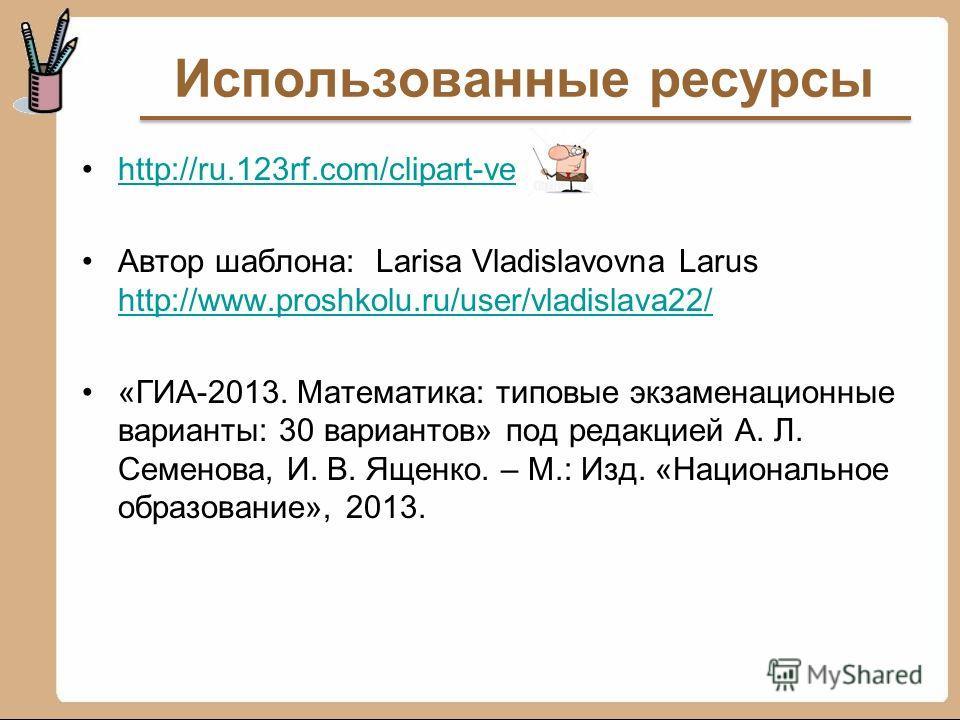 Использованные ресурсы http://ru.123rf.com/clipart-ve Автор шаблона: Larisa Vladislavovna Larus http://www.proshkolu.ru/user/vladislava22/ http://www.proshkolu.ru/user/vladislava22/ «ГИА-2013. Математика: типовые экзаменационные варианты: 30 варианто