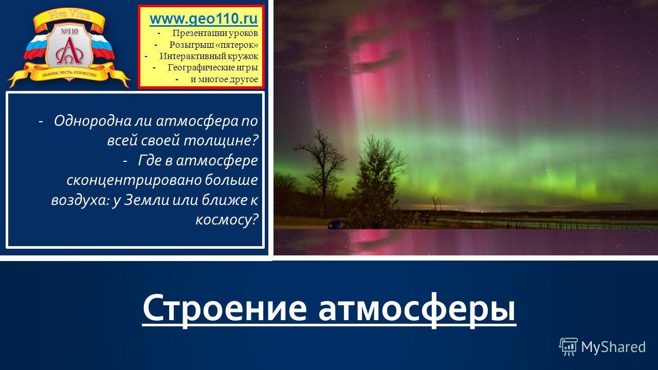 Строение атмосферы www.geo110.ru -Презентации уроков -Розыгрыш «пятерок» -Интерактивный кружок -Географические игры -и многое другое -Однородна ли атмосфера по всей своей толщине? -Где в атмосфере сконцентрировано больше воздуха: у Земли или ближе к