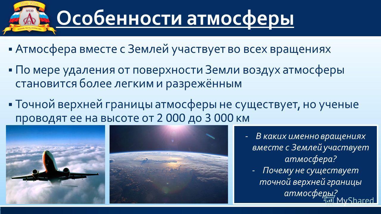 Особенности атмосферы Атмосфера вместе с Землей участвует во всех вращениях По мере удаления от поверхности Земли воздух атмосферы становится более легким и разрежённым Точной верхней границы атмосферы не существует, но ученые проводят ее на высоте о
