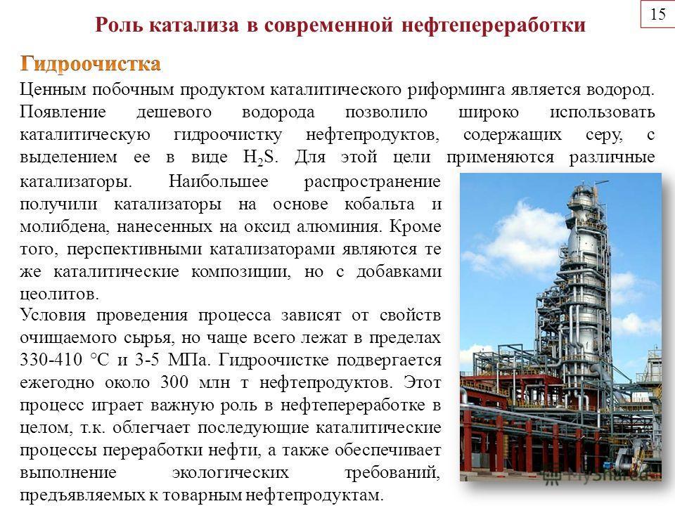 15 Роль катализа в современной нефтепереработки Ценным побочным продуктом каталитического риформинга является водород. Появление дешевого водорода позволило широко использовать каталитическую гидроочистку нефтепродуктов, содержащих серу, с выделением