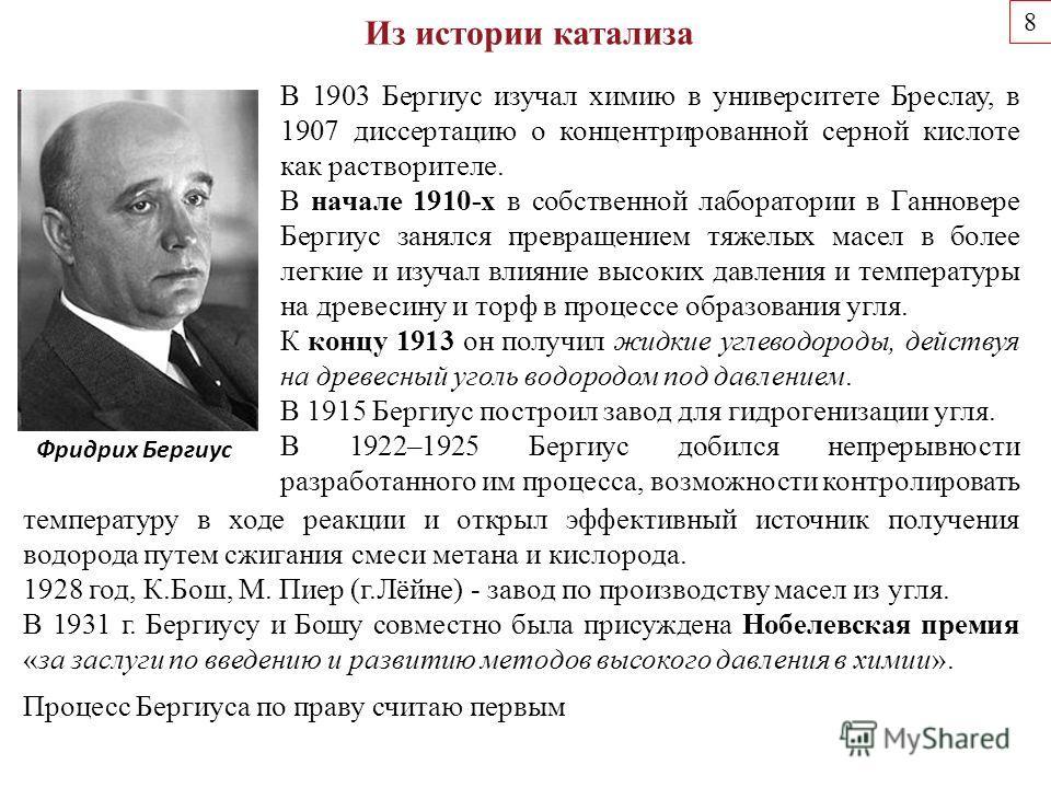 8 Из истории катализа Фридрих Бергиус В 1903 Бергиус изучал химию в университете Бреслау, в 1907 диссертацию о концентрированной серной кислоте как растворителе. В начале 1910-х в собственной лаборатории в Ганновере Бергиус занялся превращением тяжел