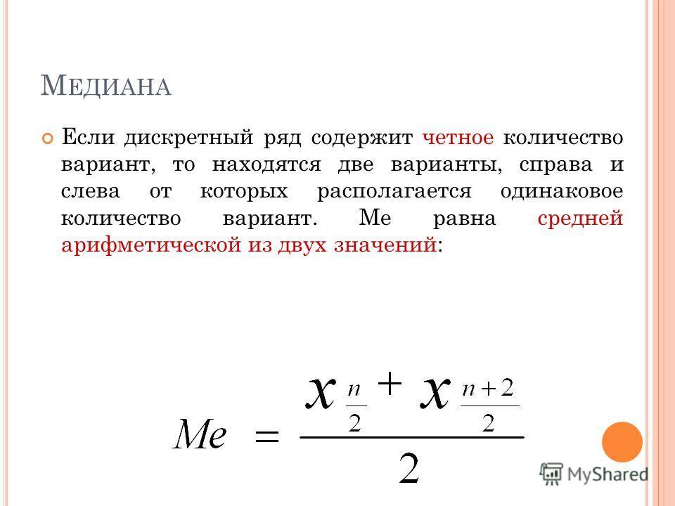 М ЕДИАНА Если дискретный ряд содержит нечетное количество вариант, то находится та единственная варианта, справа и слева от которой находится одинаковое число вариант: