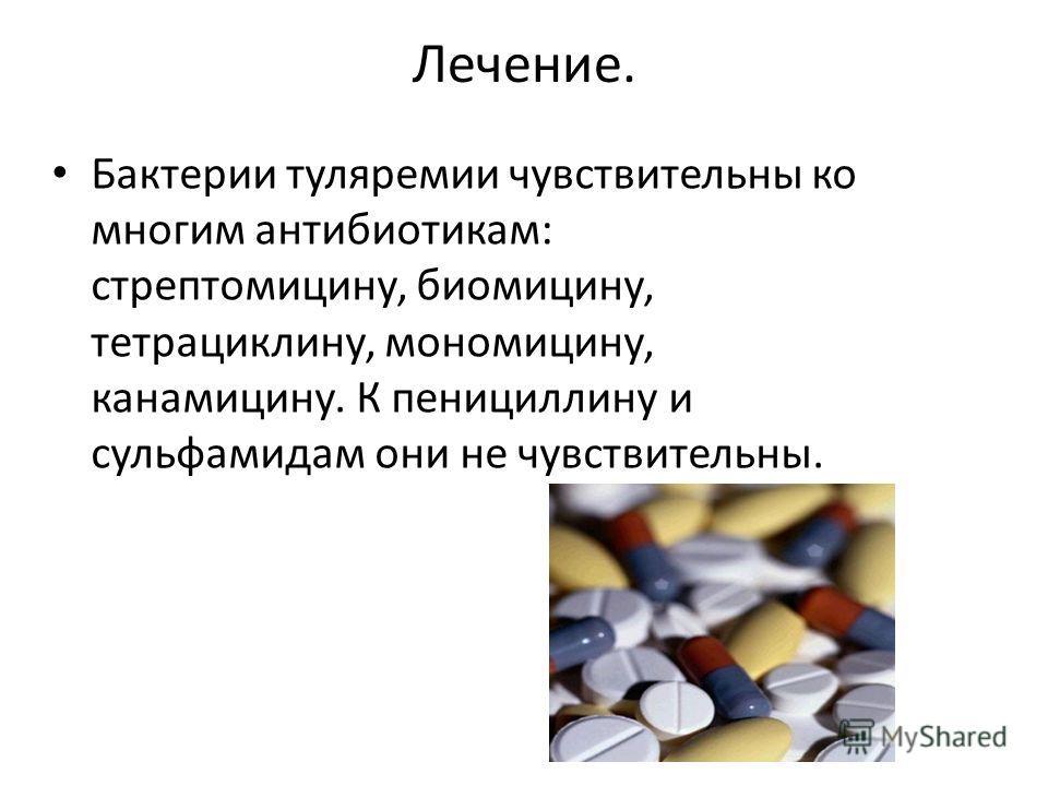 Лечение. Бактерии туляремии чувствительны ко многим антибиотикам: стрептомицину, биомицину, тетрациклину, мономицину, канамицину. К пенициллину и сульфамидам они не чувствительны.