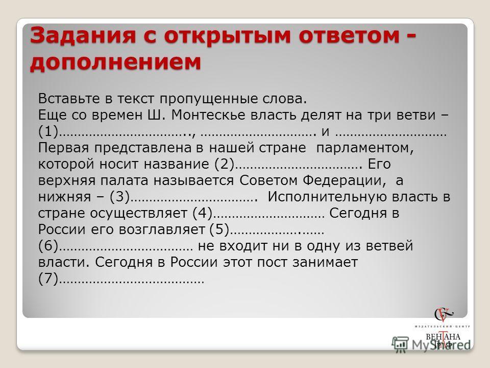 Задания с открытым ответом - дополнением Вставьте в текст пропущенные слова. Еще со времен Ш. Монтескье власть делят на три ветви – (1)…………………………….., …………………………. и ………………………… Первая представлена в нашей стране парламентом, которой носит название (2)…