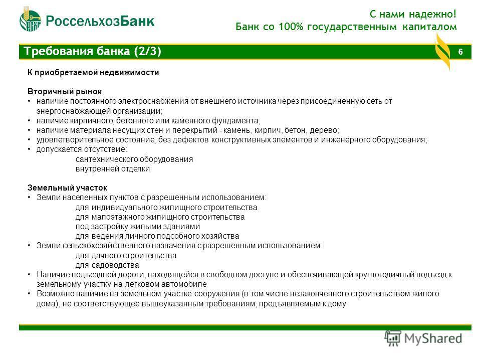 6 Требования банка (2/3) С нами надежно! Банк со 100% государственным капиталом К приобретаемой недвижимости Вторичный рынок наличие постоянного электроснабжения от внешнего источника через присоединенную сеть от энергоснабжающей организации; наличие
