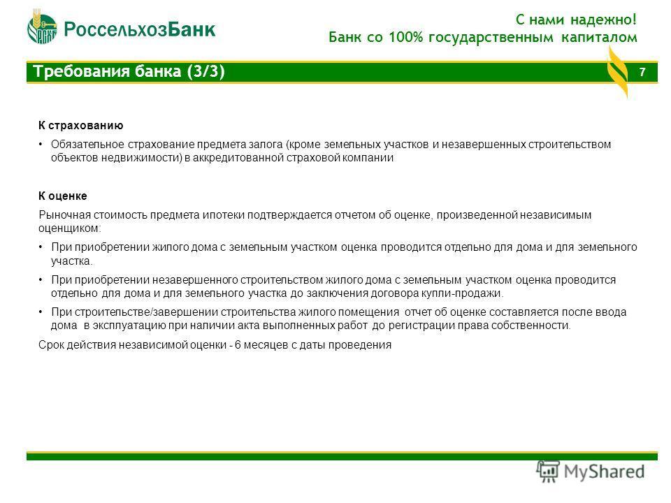 7 Требования банка (3/3) С нами надежно! Банк со 100% государственным капиталом К страхованию Обязательное страхование предмета залога (кроме земельных участков и незавершенных строительством объектов недвижимости) в аккредитованной страховой компани