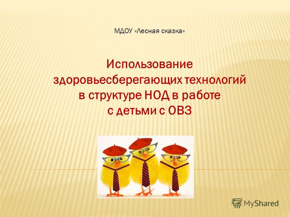 МДОУ «Лесная сказка» Использование здоровьесберегающих технологий в структуре НОД в работе с детьми с ОВЗ
