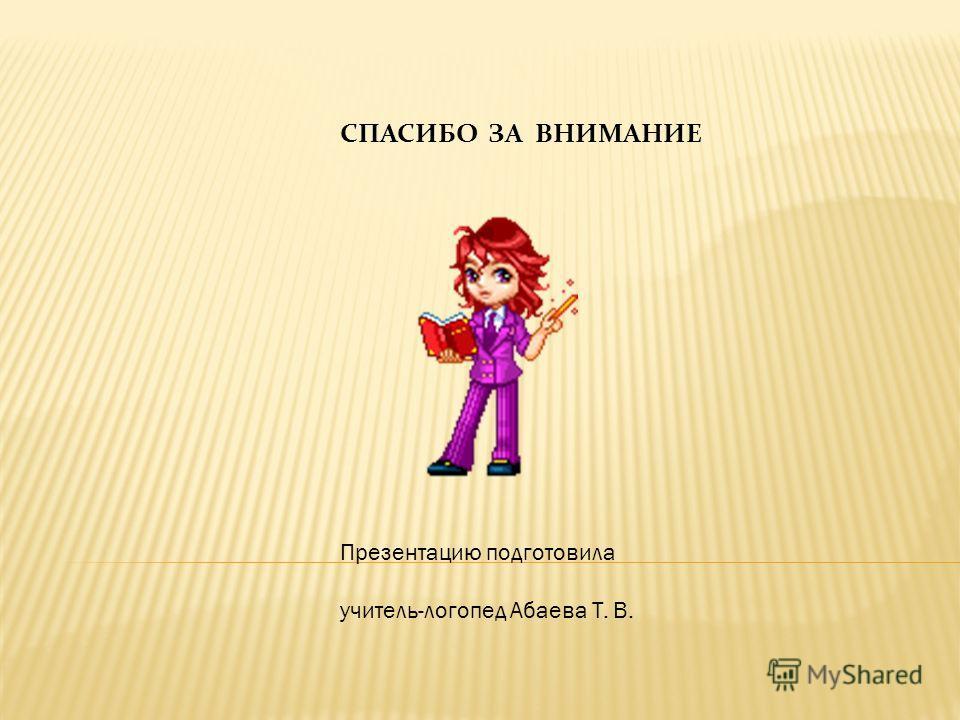 СПАСИБО ЗА ВНИМАНИЕ Презентацию подготовила учитель-логопед Абаева Т. В.