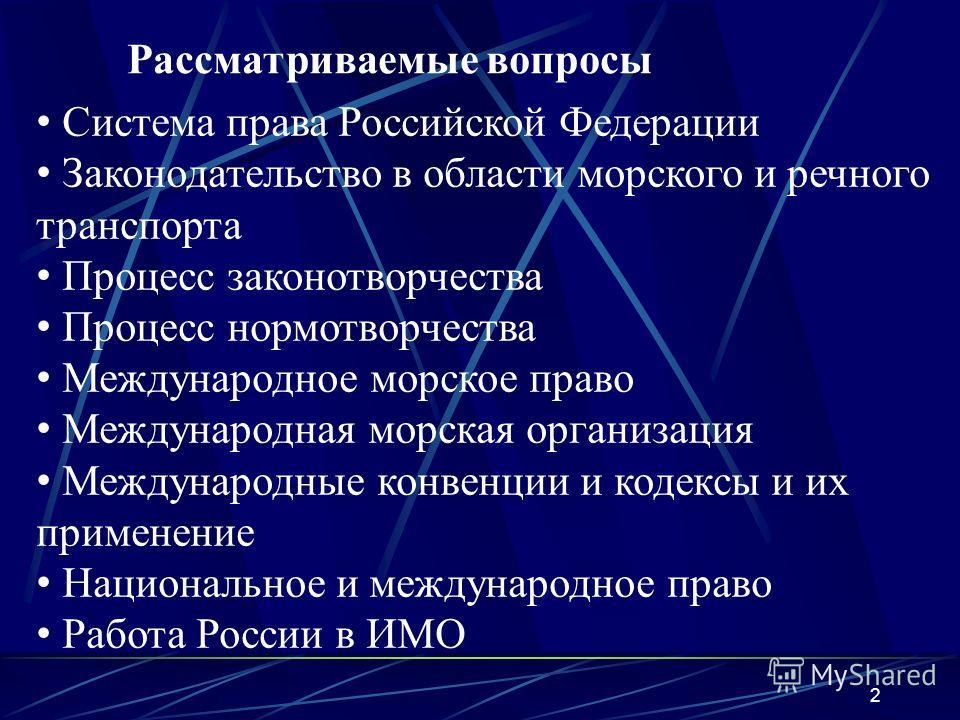 2 Рассматриваемые вопросы Система права Российской Федерации Законодательство в области морского и речного транспорта Процесс законотворчества Процесс нормотворчества Международное морское право Международная морская организация Международные конвенц