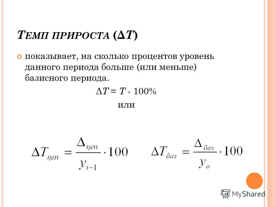 Т ЕМП ПРИРОСТА (Δ Т ) показывает, на сколько процентов уровень данного периода больше (или меньше) базисного периода. Δ Т = Т - 100% или