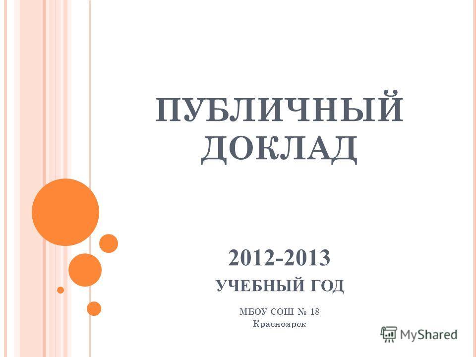 ПУБЛИЧНЫЙ ДОКЛАД 2012-2013 УЧЕБНЫЙ ГОД МБОУ СОШ 18 Красноярск