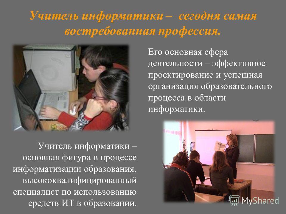 Учитель информатики – основная фигура в процессе информатизации образования, высококвалифицированный специалист по использованию средств ИТ в образовании. Его основная сфера деятельности – эффективное проектирование и успешная организация образовател