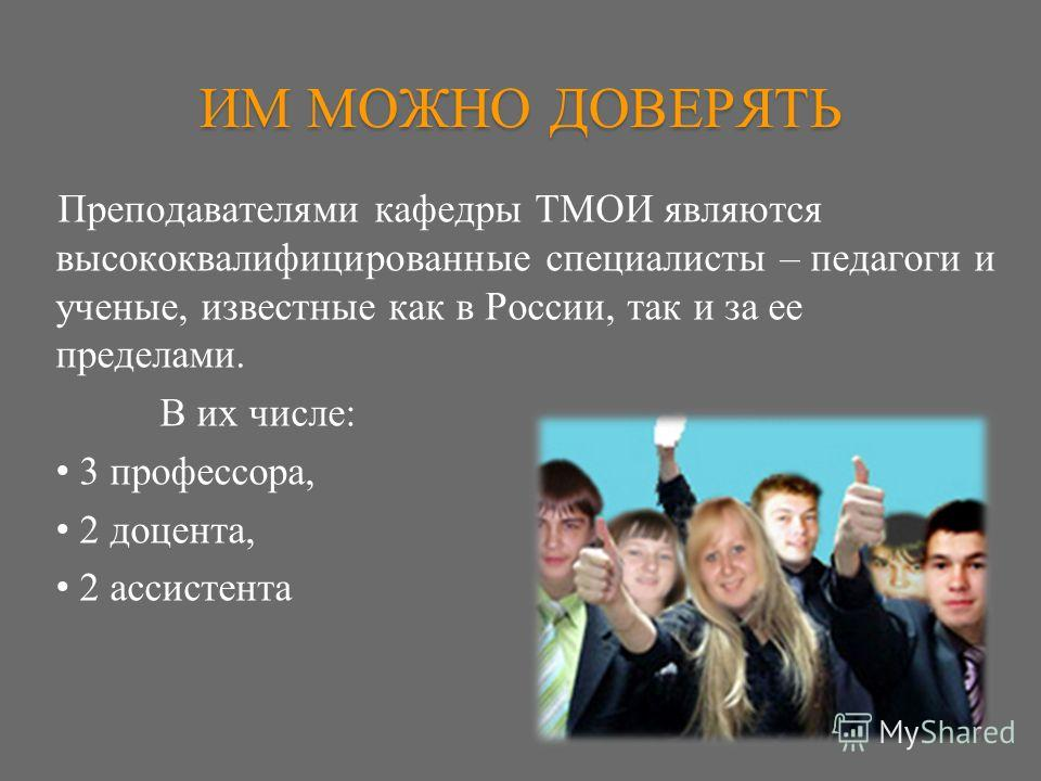 ИМ МОЖНО ДОВЕРЯТЬ Преподавателями кафедры ТМОИ являются высококвалифицированные специалисты – педагоги и ученые, известные как в России, так и за ее пределами. В их числе: 3 профессора, 2 доцента, 2 ассистента