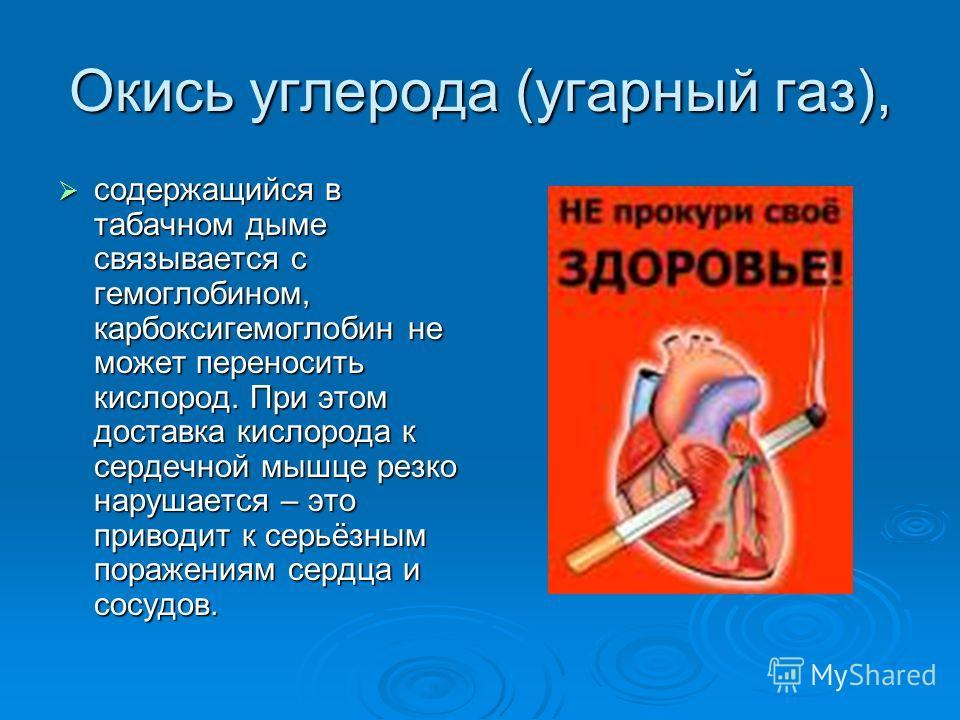 Окись углерода (угарный газ), содержащийся в табачном дыме связывается с гемоглобином, карбоксигемоглобин не может переносить кислород. При этом доставка кислорода к сердечной мышце резко нарушается – это приводит к серьёзным поражениям сердца и сосу