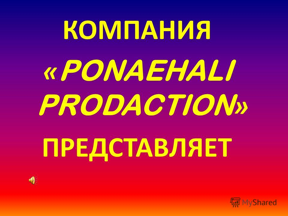 КОМПАНИЯ « PONAEHALI PRODACTION » ПРЕДСТАВЛЯЕТ