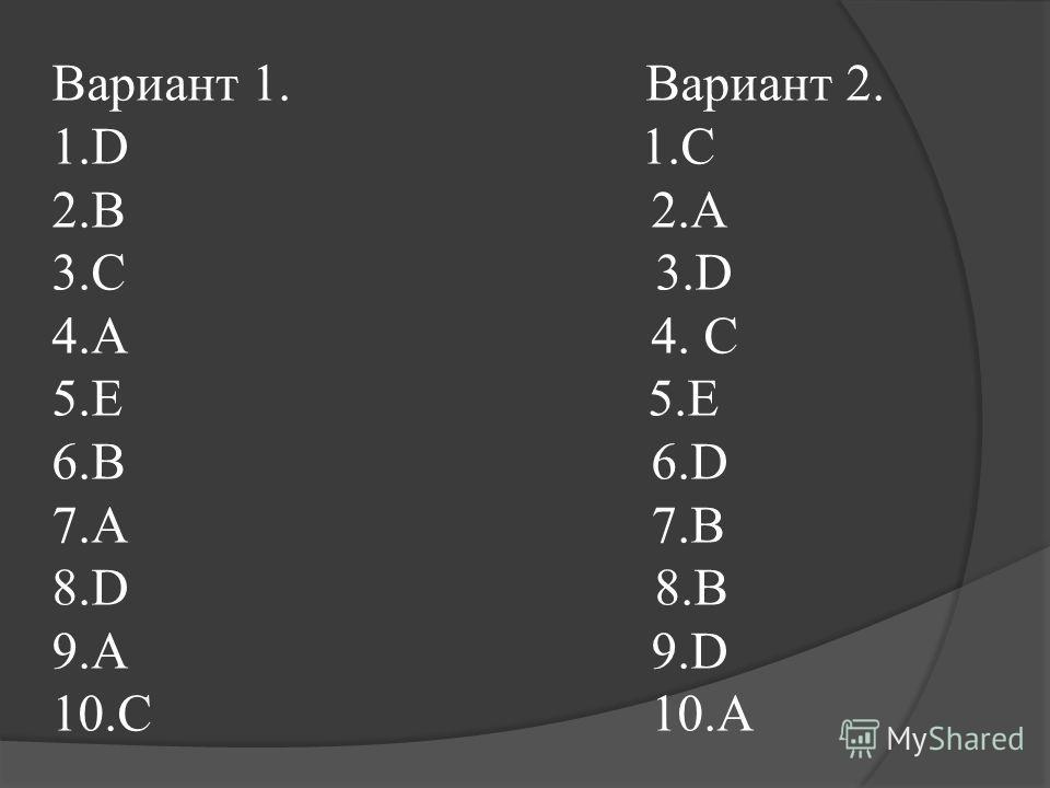Вариант 1. Вариант 2. 1.D 1.С 2.B 2.А 3.C 3.D 4.A 4. С 5.E 6.B 6.D 7.A 7.B 8.D 8.B 9.A 9.D 10.C 10.A