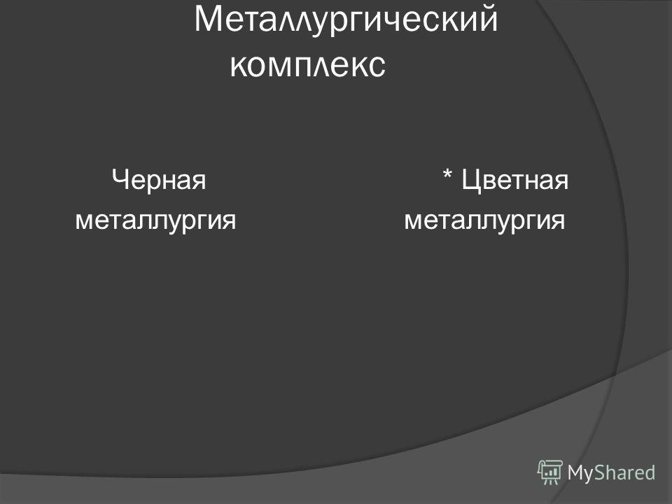 Металлургический комплекс Черная * Цветная металлургия металлургия