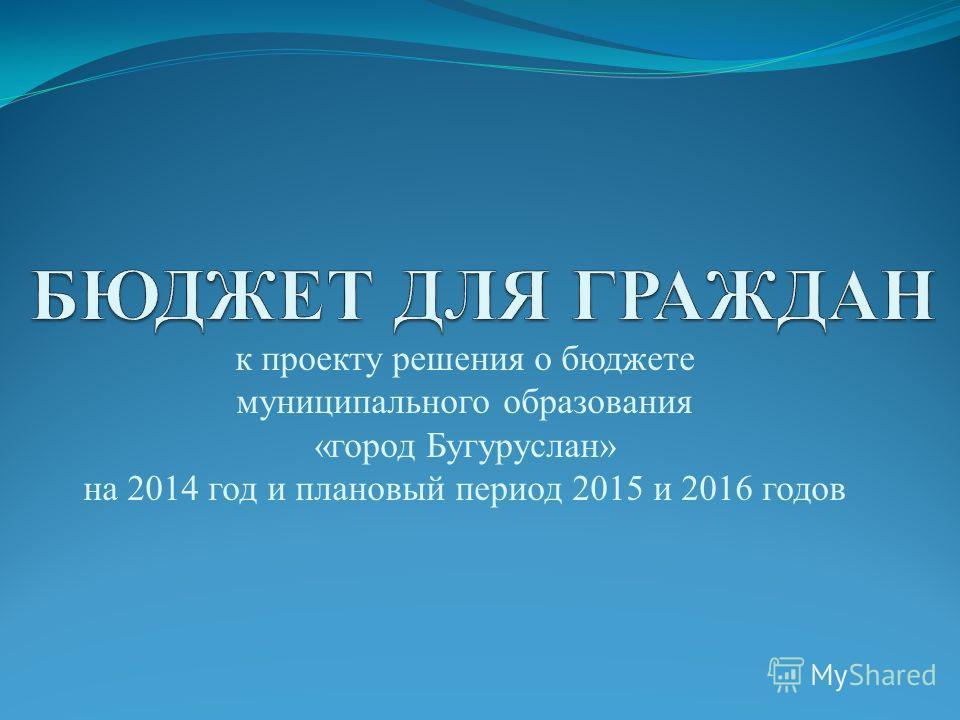 к проекту решения о бюджете муниципального образования «город Бугуруслан» на 2014 год и плановый период 2015 и 2016 годов