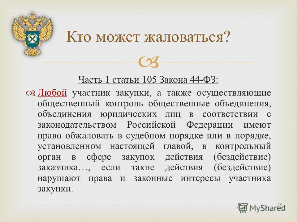 Часть 1 статьи 105 Закона 44- ФЗ : Любой участник закупки, а также осуществляющие общественный контроль общественные объединения, объединения юридических лиц в соответствии с законодательством Российской Федерации имеют право обжаловать в судебном по