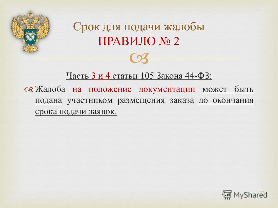 Часть 3 и 4 статьи 105 Закона 44- ФЗ : Жалоба на положение документации может быть подана участником размещения заказа до окончания срока подачи заявок. Срок для подачи жалобы ПРАВИЛО 2 27