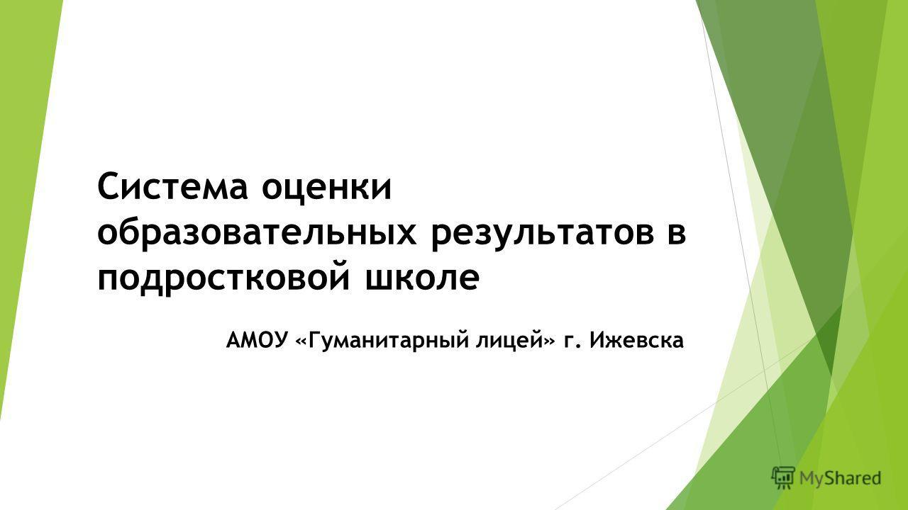 Система оценки образовательных результатов в подростковой школе АМОУ «Гуманитарный лицей» г. Ижевска