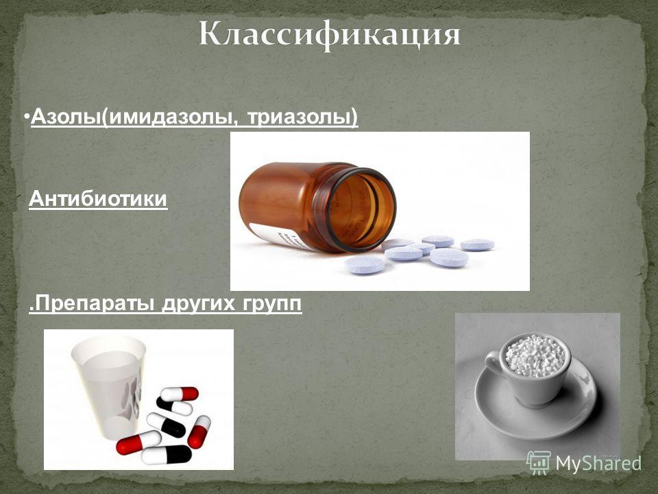 Азолы(имидазолы, триазолы) Антибиотики.Препараты других групп