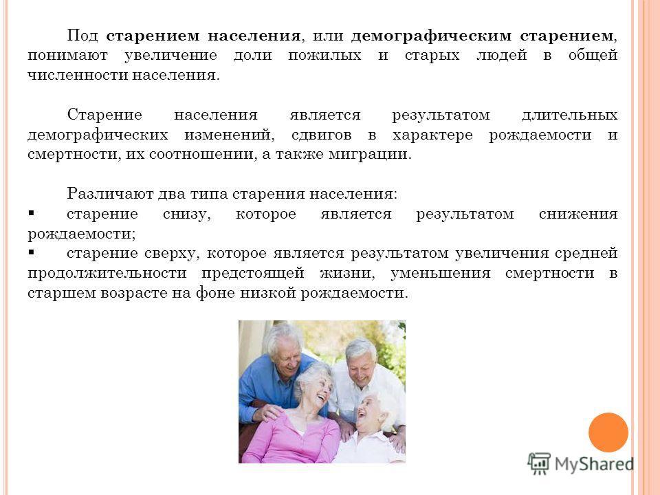 Под старением населения, или демографическим старением, понимают увеличение доли пожилых и старых людей в общей численности населения. Старение населения является результатом длительных демографических изменений, сдвигов в характере рождаемости и сме